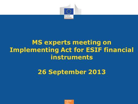 Regional Policy MS experts meeting on Implementing Act for ESIF financial instruments 26 September 2013.