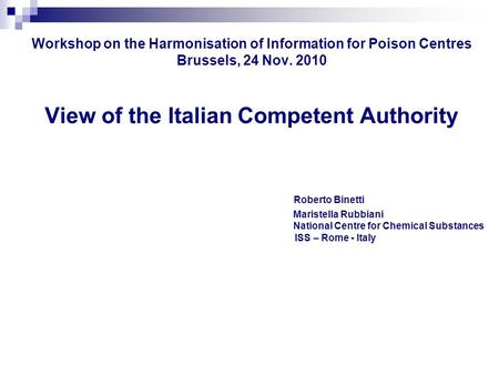 Workshop on the Harmonisation of Information for Poison Centres Brussels, 24 Nov. 2010 View of the Italian Competent Authority Roberto Binetti Maristella.