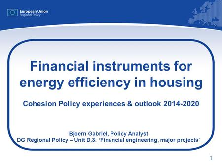 Financial instruments for energy efficiency in housing Cohesion Policy experiences & outlook 2014-2020 Bjoern Gabriel, Policy Analyst DG Regional Policy.