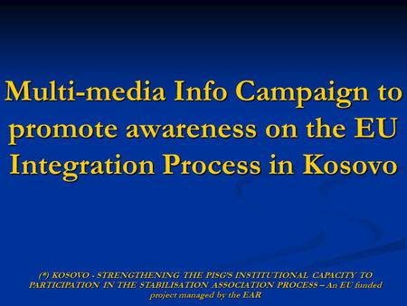 Multi-media Info Campaign to promote awareness on the EU Integration Process in Kosovo (*) KOSOVO - STRENGTHENING THE PISGS INSTITUTIONAL CAPACITY TO PARTICIPATION.