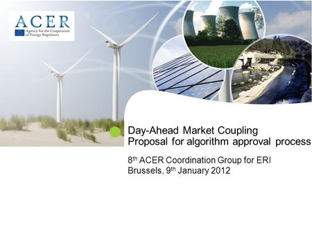 Day-Ahead Market Coupling Proposal for algorithm approval process 8 th ACER Coordination Group for ERI Brussels, 9 th January 2012.