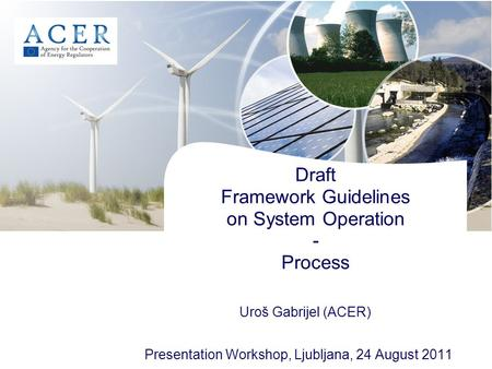 Draft Framework Guidelines on System Operation - Process Presentation Workshop, Ljubljana, 24 August 2011 Uroš Gabrijel (ACER)