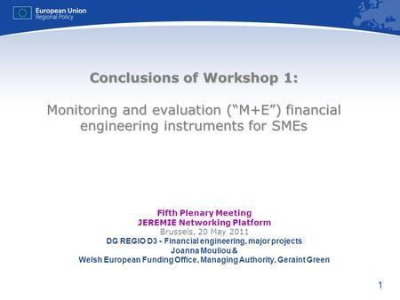 1 Conclusions of Workshop 1: Monitoring and evaluation (M+E) financial engineering instruments for SMEs Fifth Plenary Meeting JEREMIE Networking Platform.