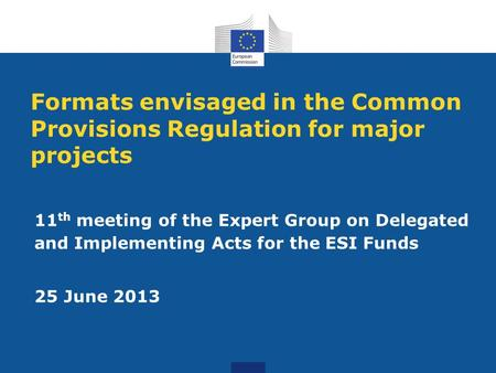 Formats envisaged in the Common Provisions Regulation for major projects 11 th meeting of the Expert Group on Delegated and Implementing Acts for the ESI.