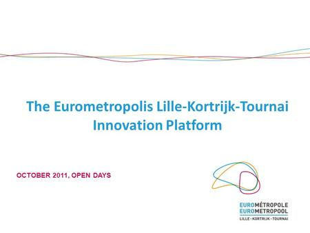 The Eurometropolis Lille-Kortrijk-Tournai Innovation Platform OCTOBER 2011, OPEN DAYS.