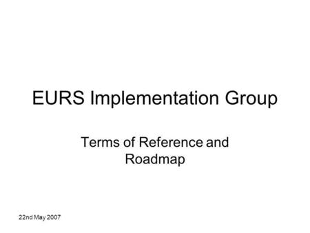 22nd May 2007 EURS Implementation Group Terms of Reference and Roadmap.