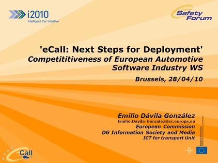 'eCall: Next Steps for Deployment' Competititiveness of European Automotive Software Industry WS Brussels, 28/04/10 Emilio Dávila González Emilio.Davila-Gonzalez@ec.europa.eu.