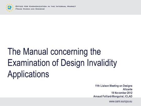 The Manual concerning the Examination of Design Invalidity Applications 11th Liaison Meeting on Designs Alicante 19 November 2012 Arnaud Folliard-Monguiral,