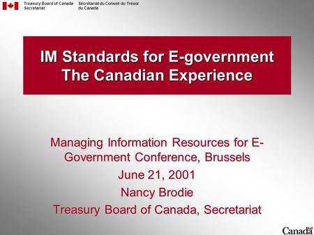 Treasury Board of Canada Secretariat Secrétariat du Conseil du Trésor du Canada IM Standards for E-government The Canadian Experience Managing Information.