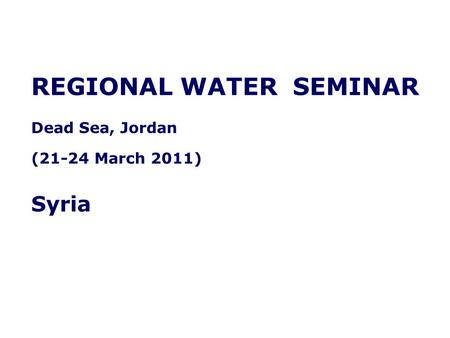 REGIONAL WATER SEMINAR Dead Sea, Jordan (21-24 March 2011) Syria.