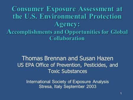 1 Consumer Exposure Assessment at the U.S. Environmental Protection Agency: A ccomplishments and Opportunities for Global Collaboration Thomas Brennan.
