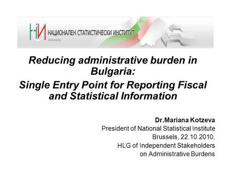 Reducing administrative burden in Bulgaria: Single Entry Point for Reporting Fiscal and Statistical Information Dr.Mariana Kotzeva President of National.