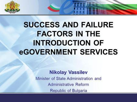 SUCCESS AND FAILURE FACTORS IN THE INTRODUCTION OF eGOVERNMENT SERVICES Nikolay Vassilev Minister of State Administration and Administrative Reform Republic.