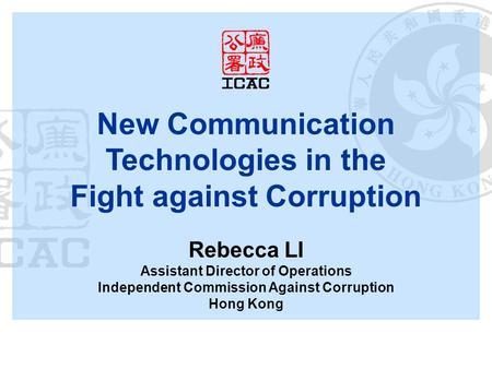 New Communication Technologies in the Fight against Corruption Rebecca LI Assistant Director of Operations Independent Commission Against Corruption Hong.