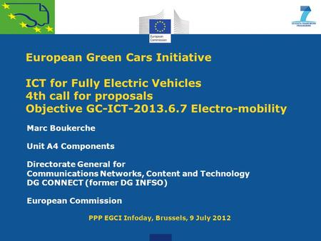 European Green Cars Initiative ICT for Fully Electric Vehicles 4th call for proposals Objective GC-ICT-2013.6.7 Electro-mobility Marc Boukerche Unit A4.