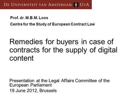 Presentation at the Legal Affairs Committee of the European Parliament 19 June 2012, Brussels Prof. dr. M.B.M. Loos Centre for the Study of European Contract.