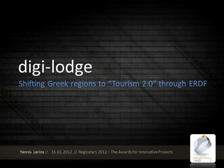 Digi-lodge Shifting Greek regions to Tourism 2.0 through ERDF Yannis Larios // 16.01.2012 // Regiostars 2012 – The Awards for Innovative Projects.