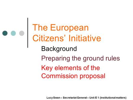 The European Citizens Initiative Background Preparing the ground rules Key elements of the Commission proposal Lucy Swan – Secretariat General – Unit E.