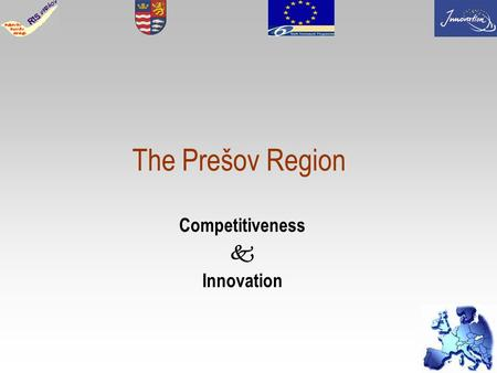 1 The Prešov Region Competitiveness Innovation. 2 Slovak republic Population : cca 5 400 000 inhabitants Area: 49 034 sq. kms Number of self-governing.