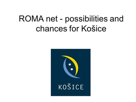 ROMA net - possibilities and chances for Košice. GENERAL INFORMATION -Košice – 2nd largest city in Slovakia -Population: 234 596 citizens -Area: 244 square.