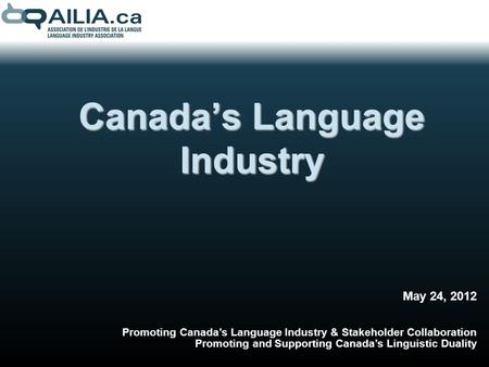 Canadas Language Industry May 24, 2012 Promoting Canadas Language Industry & Stakeholder Collaboration Promoting and Supporting Canadas Linguistic Duality.