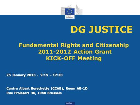 DG JUSTICE Fundamental Rights and Citizenship 2011-2012 Action Grant KICK-OFF Meeting 25 January 2013 - 9:15 – 17:30 Centre Albert Borschette (CCAB),