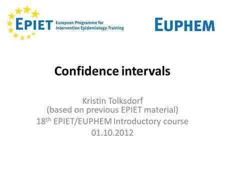Confidence intervals Kristin Tolksdorf (based on previous EPIET material) 18th EPIET/EUPHEM Introductory course 01.10.2012 1.