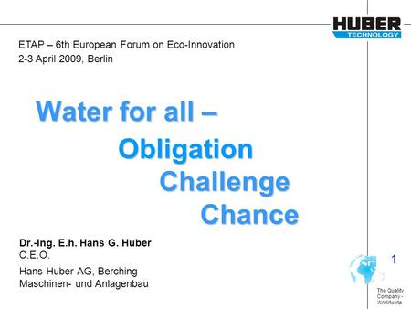 The Quality Company - Worldwide 1 Water for all – Obligation Challenge Chance Dr.-Ing. E.h. Hans G. Huber C.E.O. Hans Huber AG, Berching Maschinen- und.