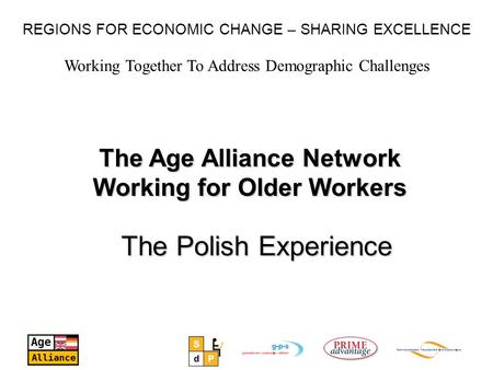 Working Together To Address Demographic Challenges REGIONS FOR ECONOMIC CHANGE – SHARING EXCELLENCE The Age Alliance Network Working for Older Workers.