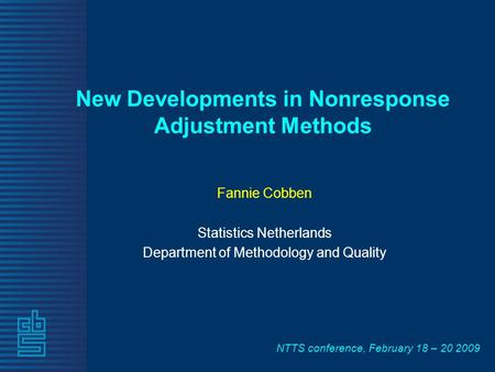 NTTS conference, February 18 – 20 2009 New Developments in Nonresponse Adjustment Methods Fannie Cobben Statistics Netherlands Department of Methodology.
