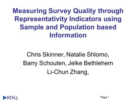 Page 1 Measuring Survey Quality through Representativity Indicators using Sample and Population based Information Chris Skinner, Natalie Shlomo, Barry.