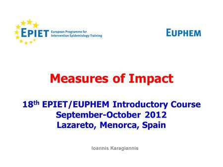 Measures of Impact 18 th EPIET/EUPHEM Introductory Course September-October 2012 Lazareto, Menorca, Spain Ioannis Karagiannis.