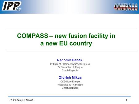 1 R. Panek, O. Mikus COMPASS – new fusion facility in a new EU country Radomir Panek Institute of Plasma Physics ASCR, v.v.i Za Slovankou 3, Prague Czech.