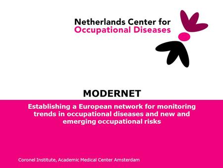 Coronel Institute, Academic Medical Center Amsterdam MODERNET Establishing a European network for monitoring trends in occupational diseases and new and.