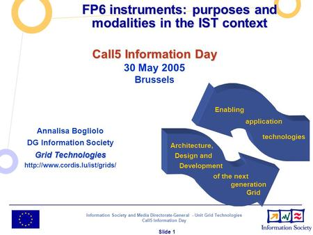 Information Society and Media Directorate-General - Unit Grid Technologies Call5 Information Day Slide 1 FP6 instruments: purposes and modalities in the.