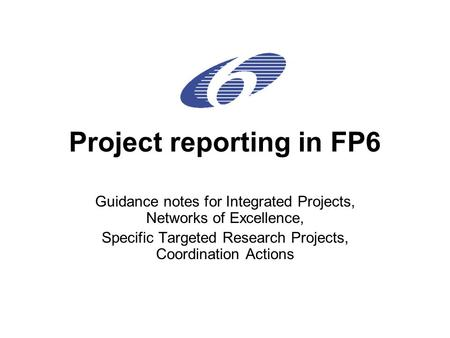 Project reporting in FP6 Guidance notes for Integrated Projects, Networks of Excellence, Specific Targeted Research Projects, Coordination Actions.