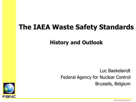 The IAEA Waste Safety Standards History and Outlook Luc Baekelandt Federal Agency for Nuclear Control Brussels, Belgium LB/Euradwaste 2004/00.
