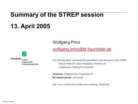 Prof. Dr. W. Prinz Summary of the STREP session 13. April 2005 Wolfgang Prinz The following slides summarize the presentations.