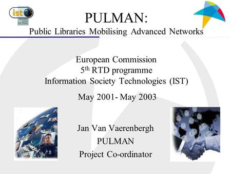 PULMAN: Public Libraries Mobilising Advanced Networks European Commission 5 th RTD programme Information Society Technologies (IST) May 2001- May 2003.