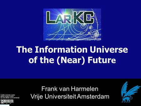Frank van Harmelen Vrije Universiteit Amsterdam The Information Universe of the (Near) Futur e Creative Commons License: allowed to share & remix, but.