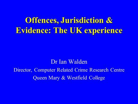 Offences, Jurisdiction & Evidence: The UK experience Dr Ian Walden Director, Computer Related Crime Research Centre Queen Mary & Westfield College.