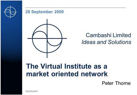 Cambashi Cambashi Limited Ideas and Solutions 28 September 2000 The Virtual Institute as a market oriented network Peter Thorne.