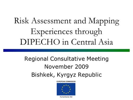 Risk Assessment and Mapping Experiences through DIPECHO in Central Asia Regional Consultative Meeting November 2009 Bishkek, Kyrgyz Republic.