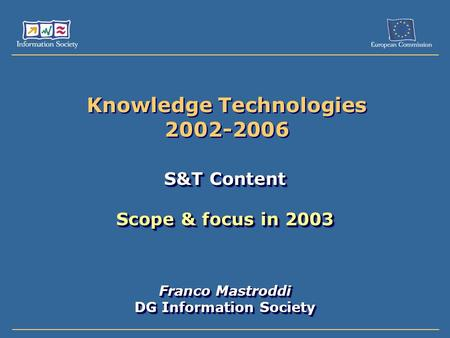 Knowledge Technologies 2002-2006 S&T Content Scope & focus in 2003 Franco Mastroddi DG Information Society S&T Content Scope & focus in 2003 Franco Mastroddi.