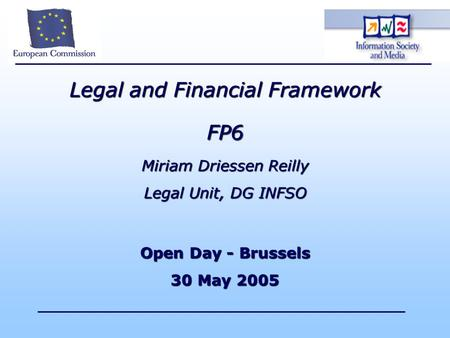 Legal and Financial Framework FP6 Miriam Driessen Reilly Legal Unit, DG INFSO Open Day - Brussels 30 May 2005.