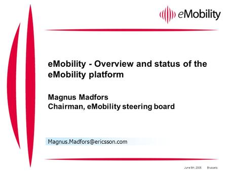 EMobility - Overview and status of the eMobility platform Magnus Madfors Chairman, eMobility steering board June 9th, 2005Brussels.