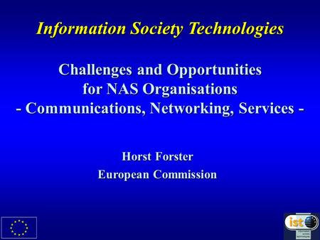 Information Society Technologies Challenges and Opportunities for NAS Organisations - Communications, Networking, Services - Horst Forster European Commission.