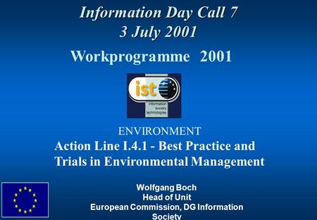 Information Day Call 7 3 July 2001 Workprogramme 2001 ENVIRONMENT Action Line I.4.1 - Best Practice and Trials in Environmental Management Wolfgang Boch.