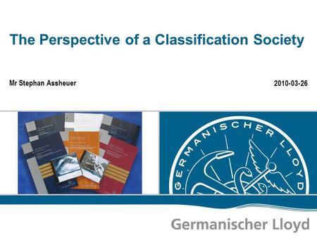 The Perspective of a Classification Society Mr Stephan Assheuer 2010-03-26.