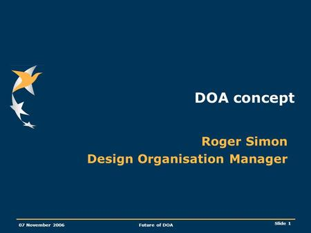 Slide 1 07 November 2006Future of DOA DOA concept Roger Simon Design Organisation Manager.
